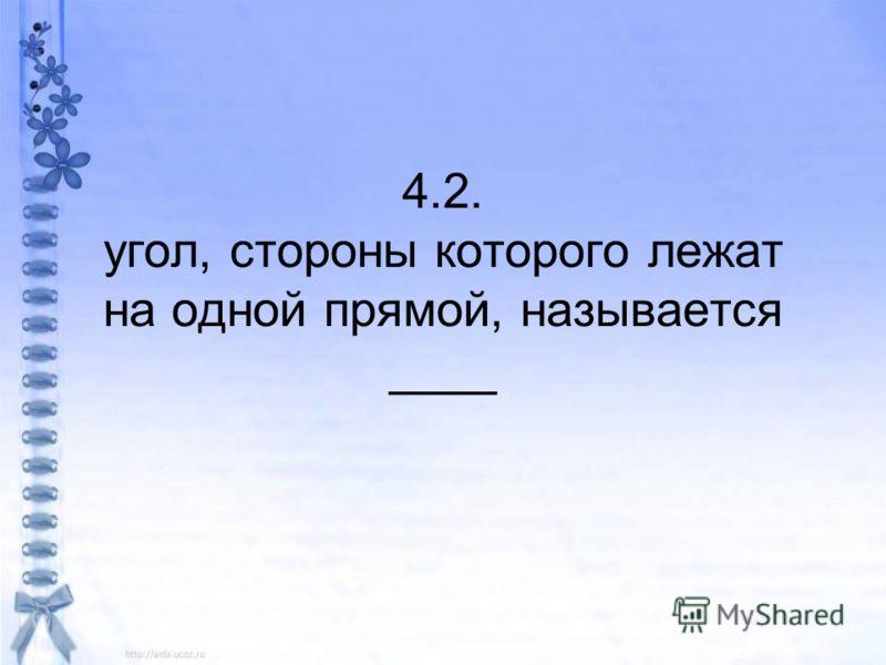 4.2. угол, стороны которого лежат на одной прямой, называется ____