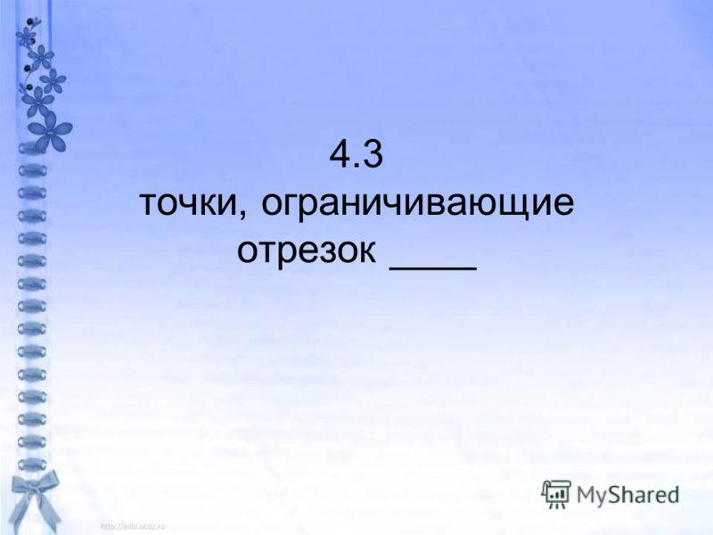 4.3 точки, ограничивающие отрезок ____