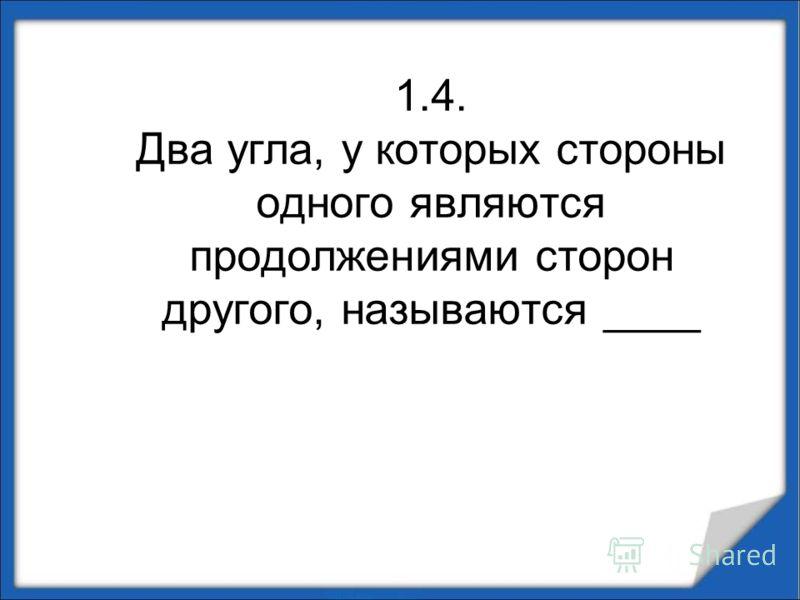 1.4. Два угла, у которых стороны одного являются продолжениями сторон другого, называются ____