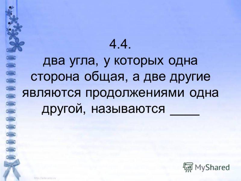 4.4. два угла, у которых одна сторона общая, а две другие являются продолжениями одна другой, называются ____