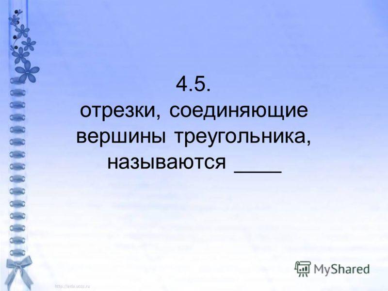 4.5. отрезки, соединяющие вершины треугольника, называются ____