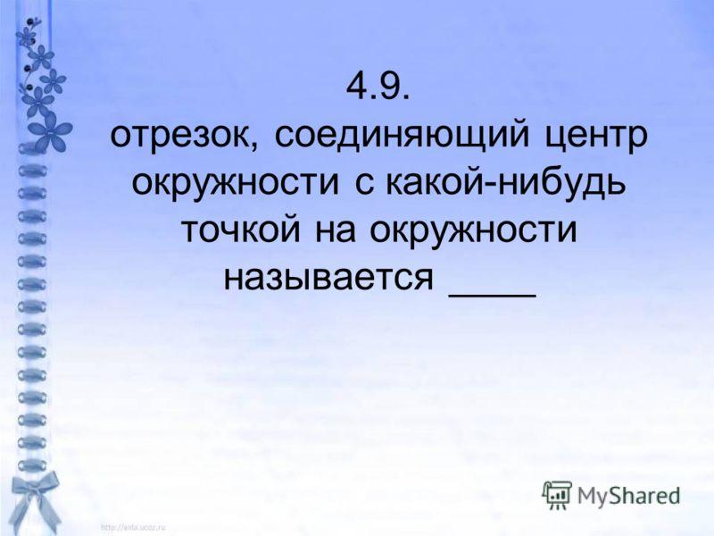 4.9. отрезок, соединяющий центр окружности с какой-нибудь точкой на окружности называется ____