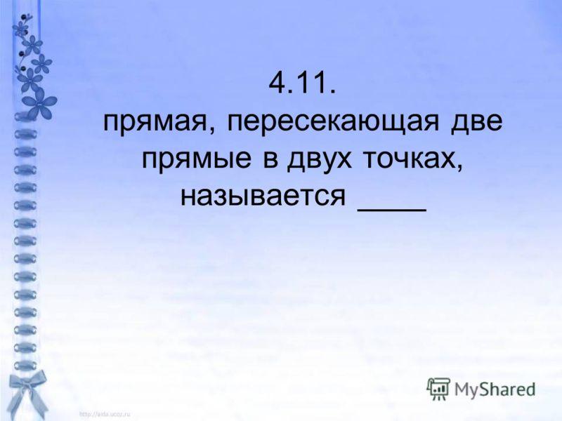 4.11. прямая, пересекающая две прямые в двух точках, называется ____