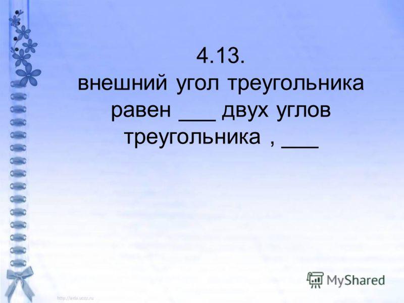 4.13. внешний угол треугольника равен ___ двух углов треугольника, ___