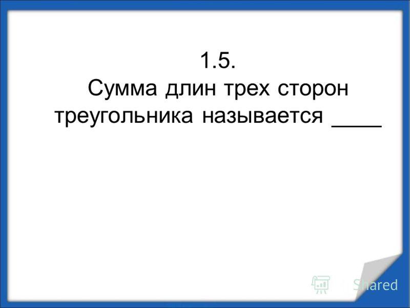 1.5. Сумма длин трех сторон треугольника называется ____