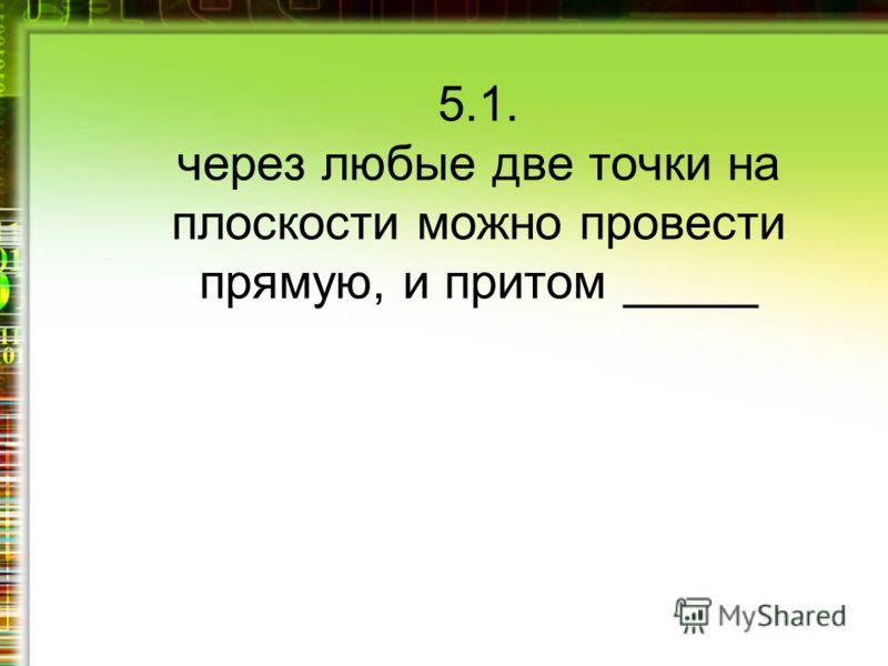 5.1. через любые две точки на плоскости можно провести прямую, и притом _____