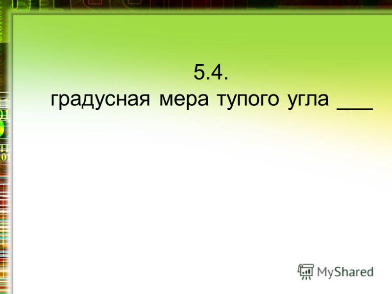 5.4. градусная мера тупого угла ___