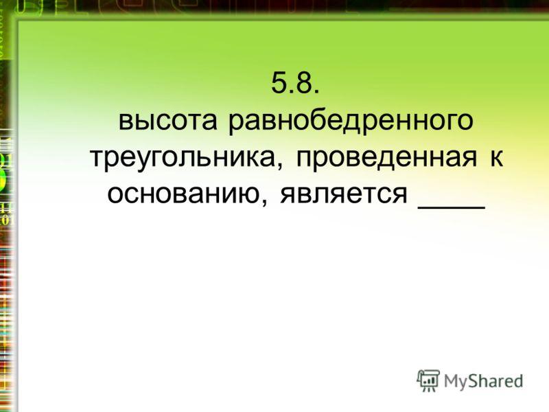 5.8. высота равнобедренного треугольника, проведенная к основанию, является ____