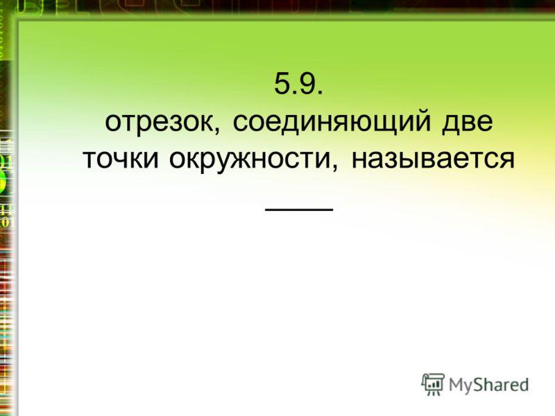 5.9. отрезок, соединяющий две точки окружности, называется ____