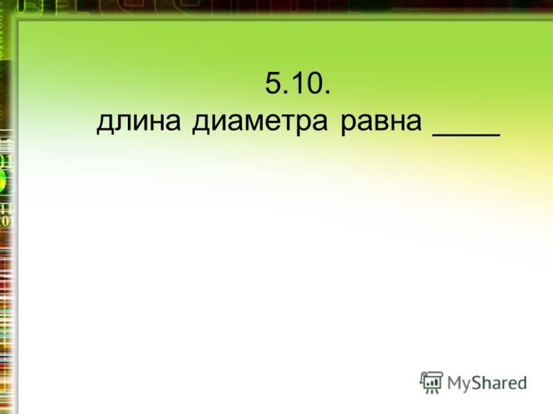 5.10. длина диаметра равна ____