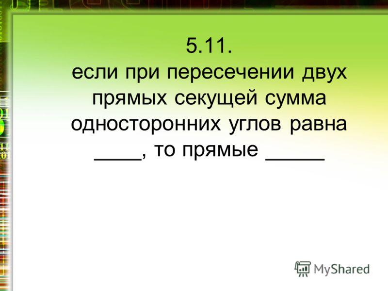 5.11. если при пересечении двух прямых секущей сумма односторонних углов равна ____, то прямые _____