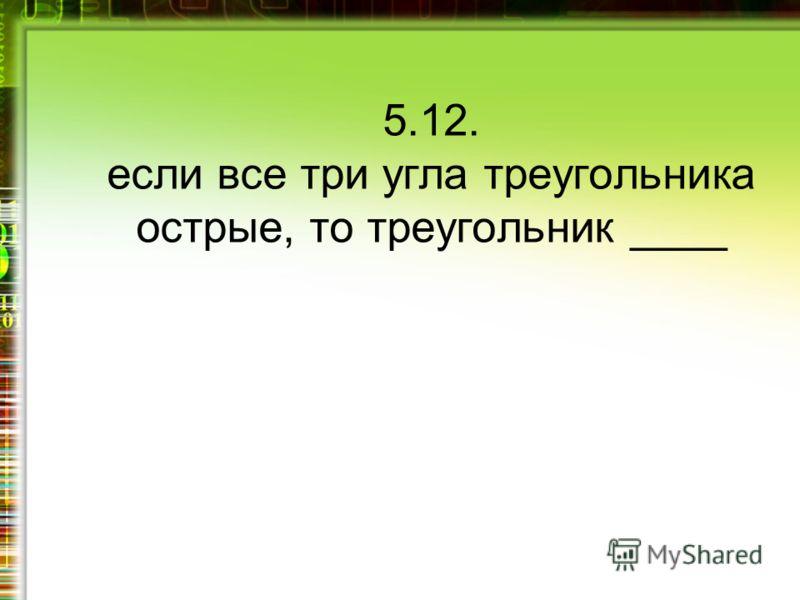 5.12. если все три угла треугольника острые, то треугольник ____