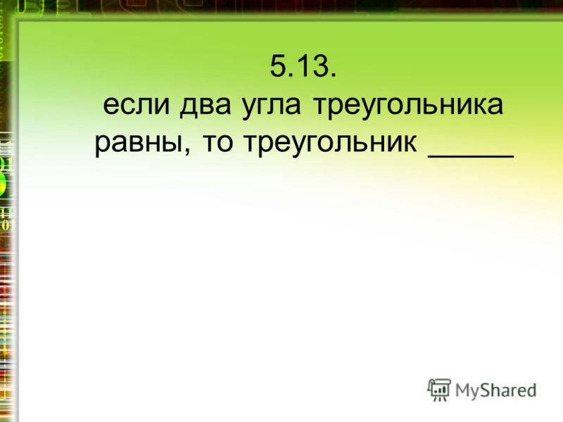 5.13. если два угла треугольника равны, то треугольник _____