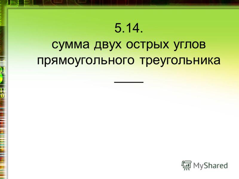 5.14. сумма двух острых углов прямоугольного треугольника ____