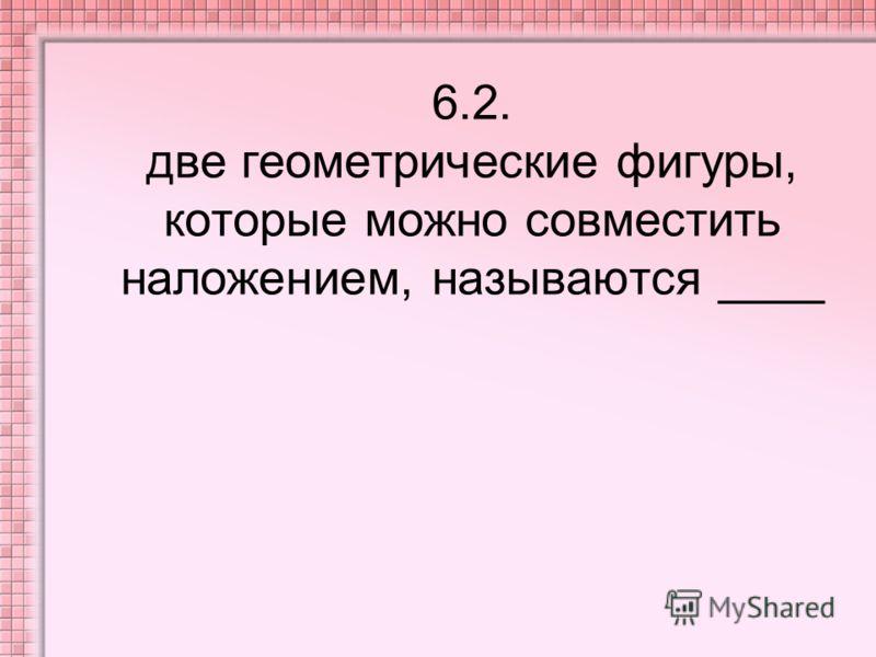 6.2. две геометрические фигуры, которые можно совместить наложением, называются ____
