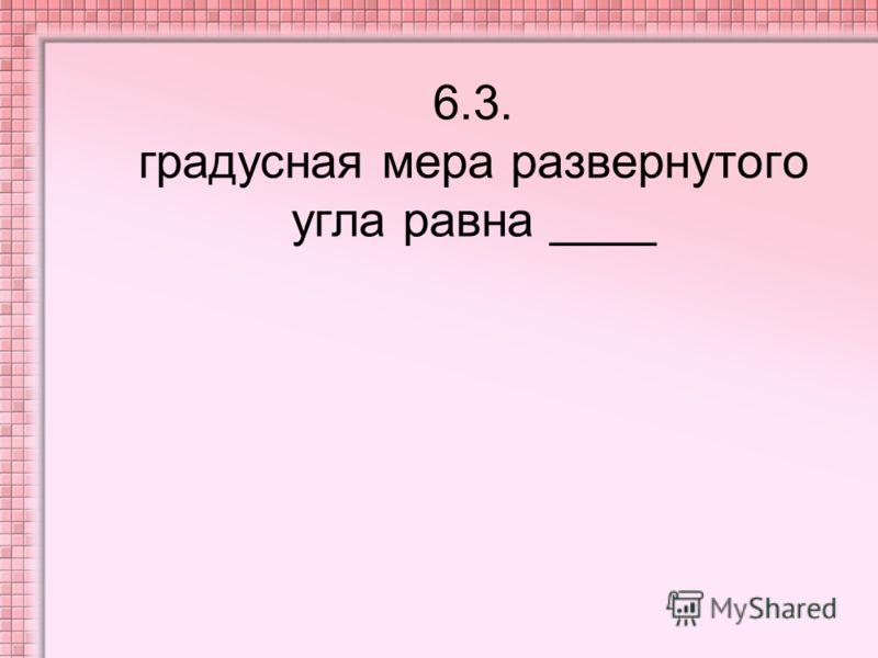 6.3. градусная мера развернутого угла равна ____