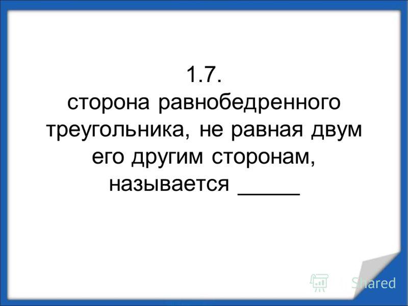 1.7. сторона равнобедренного треугольника, не равная двум его другим сторонам, называется _____