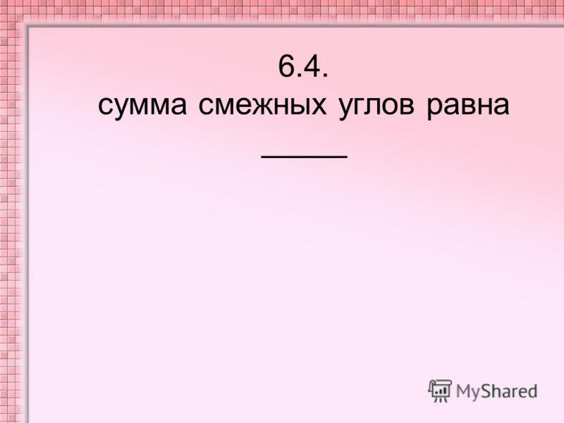 6.4. сумма смежных углов равна _____