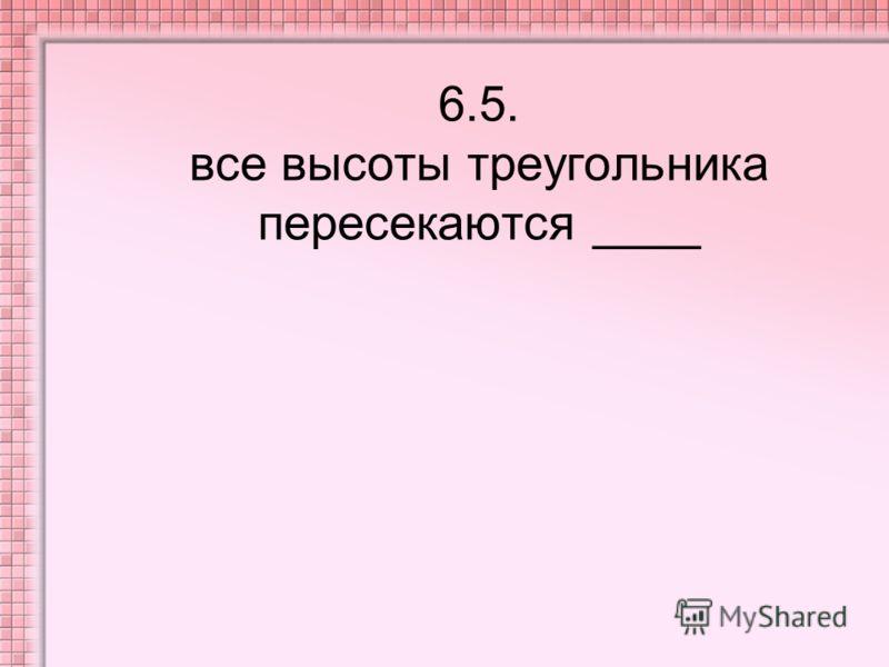 6.5. все высоты треугольника пересекаются ____