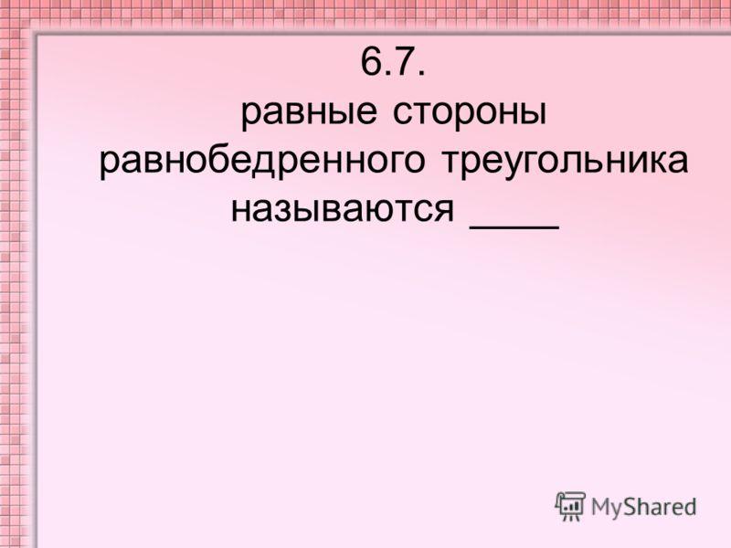 6.7. равные стороны равнобедренного треугольника называются ____