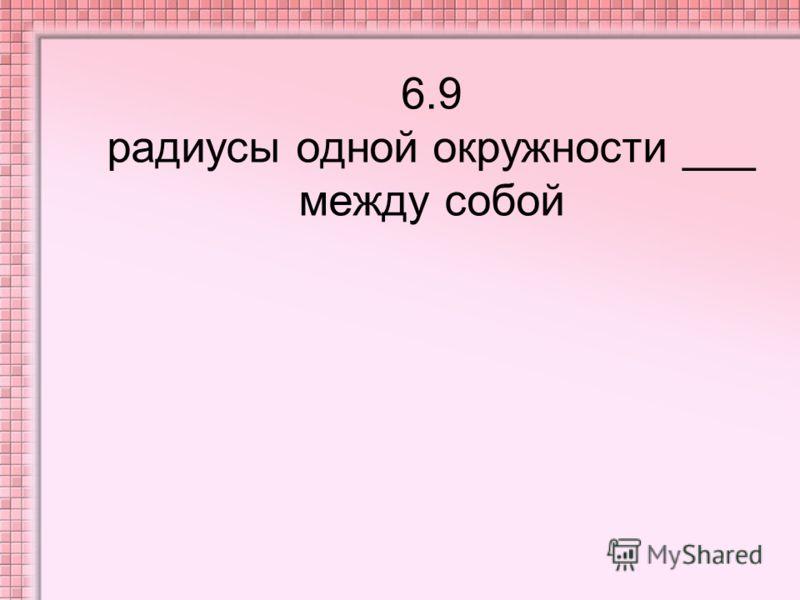 6.9 радиусы одной окружности ___ между собой