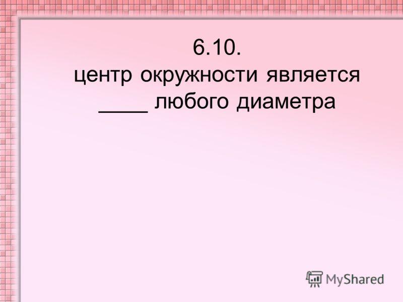 6.10. центр окружности является ____ любого диаметра