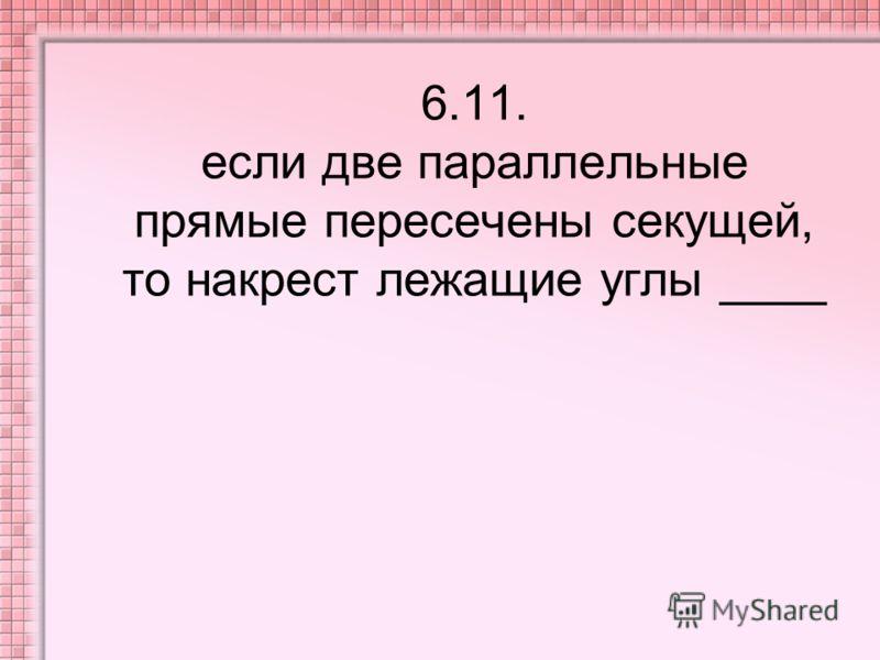 6.11. если две параллельные прямые пересечены секущей, то накрест лежащие углы ____