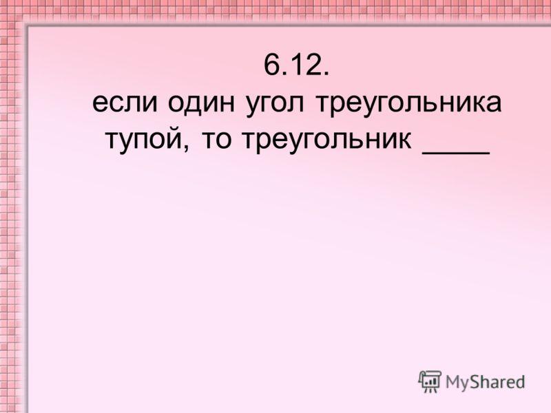 6.12. если один угол треугольника тупой, то треугольник ____