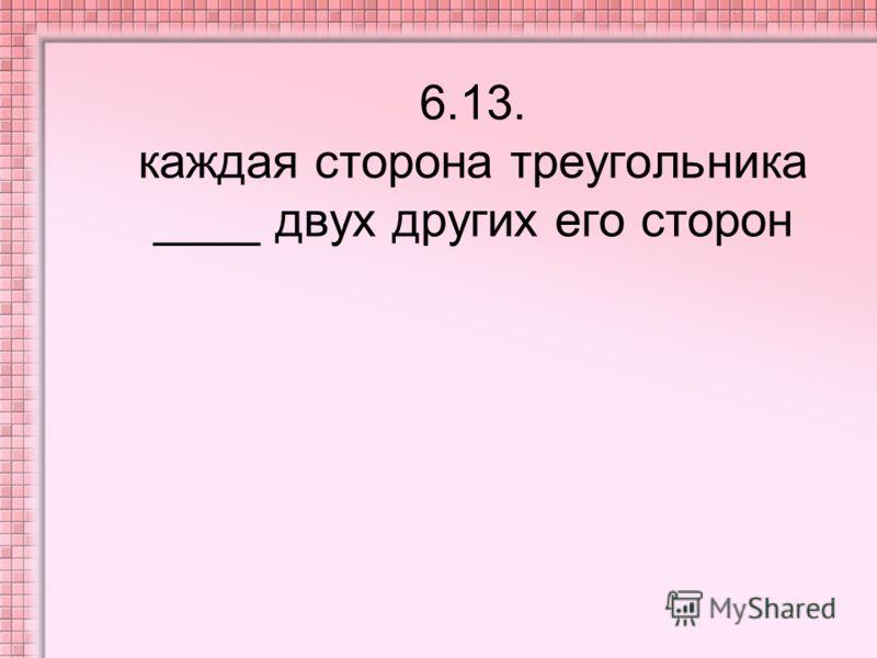 6.13. каждая сторона треугольника ____ двух других его сторон