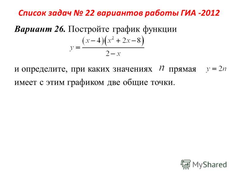 Список задач 22 вариантов работы ГИА -2012 Вариант 26. Постройте график функции и определите, при каких значениях прямая имеет с этим графиком две общие точки.