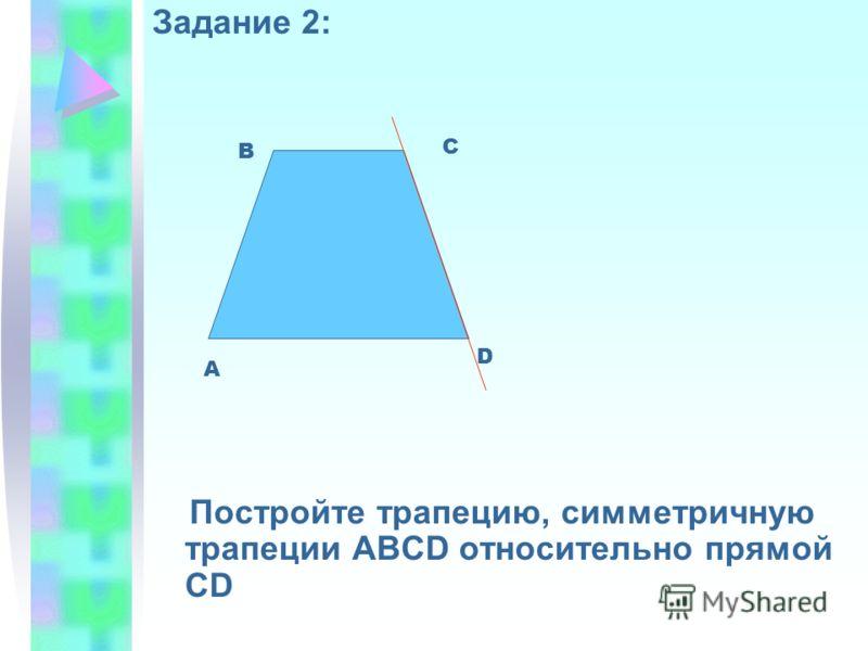 Задание 2: Постройте трапецию, симметричную трапеции АВСD относительно прямой CD А В С D