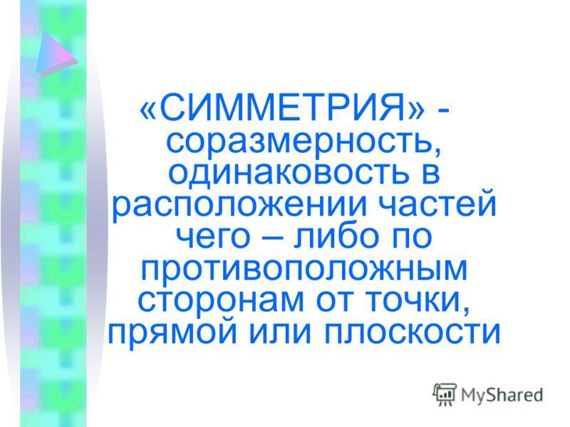 «СИММЕТРИЯ» - соразмерность, одинаковость в расположении частей чего – либо по противоположным сторонам от точки, прямой или плоскости