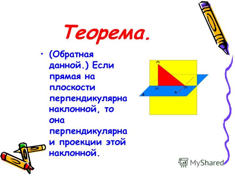 Теорема. (Обратная данной.) Если прямая на плоскости перпендикулярна наклонной, то она перпендикулярна и проекции этой наклонной.