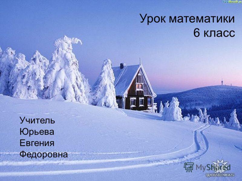 Урок математики 6 класс Учитель Юрьева Евгения Федоровна