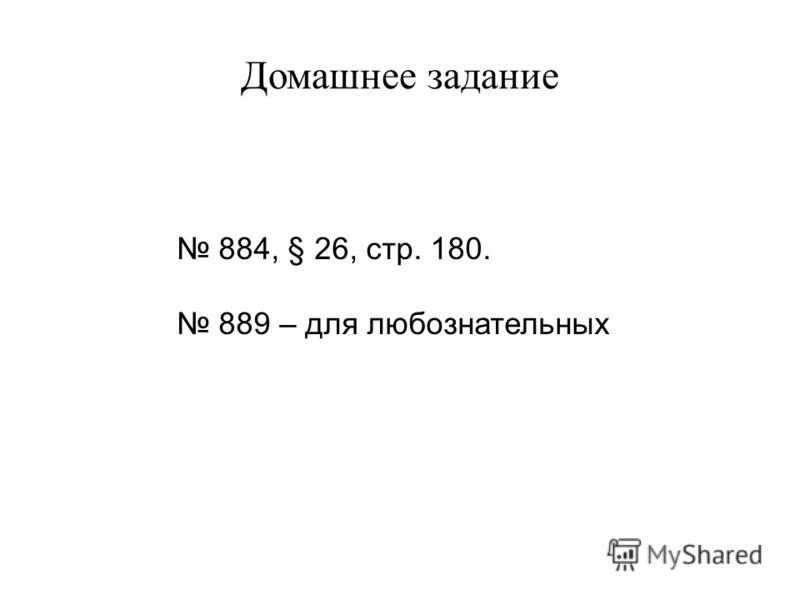 Домашнее задание 884, § 26, стр. 180. 889 – для любознательных