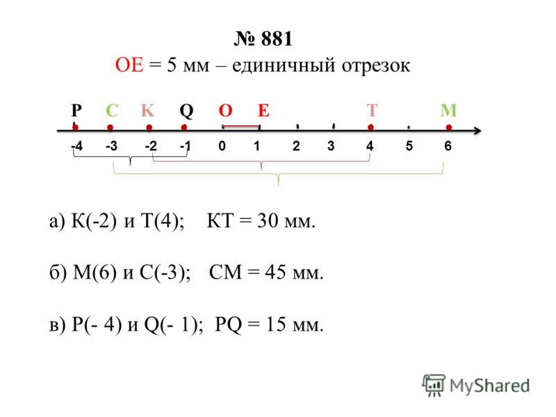 881 ОЕ = 5 мм – единичный отрезок а) К(-2) и Т(4); КТ = 30 мм. б) М(6) и С(-3); СМ = 45 мм. в) Р(- 4) и Q(- 1); PQ = 15 мм. 53210-2-3-44 С 6 KTMQP...... ОЕ