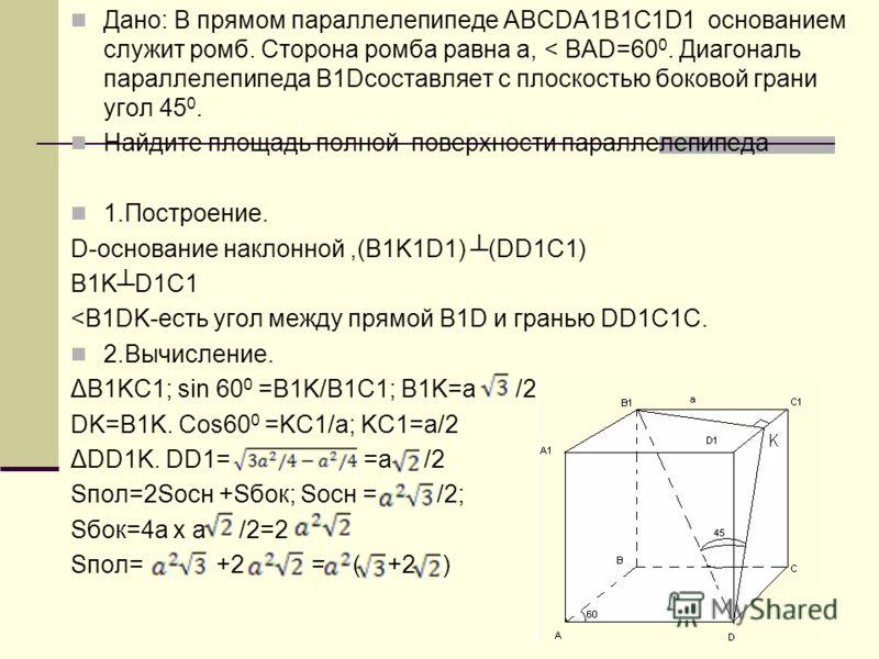 Дано: В прямом параллелепипеде АВСDA1B1C1D1 основанием служит ромб. Сторона ромба равна а, < BAD=60 0. Диагональ параллелепипеда В1Dсоставляет с плоскостью боковой грани угол 45 0. Найдите площадь полной поверхности параллелепипеда 1.Построение. D-ос
