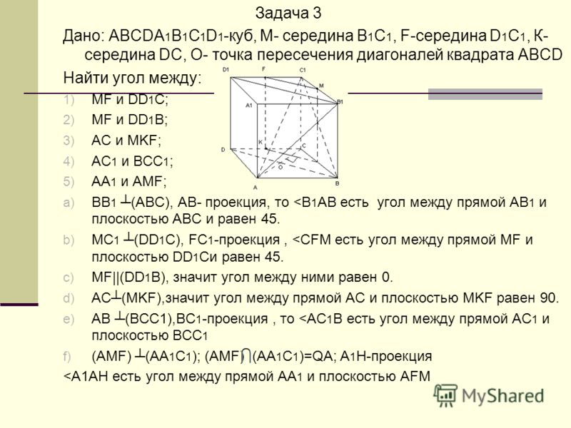 Задача 3 Дано: ABCDA 1 B 1 C 1 D 1 -куб, M- середина B 1 C 1, F-середина D 1 C 1, К- середина DC, О- точка пересечения диагоналей квадрата ABCD Найти угол между: 1) MF и DD 1 C; 2) MF и DD 1 B; 3) AC и MKF; 4) AC 1 и BCC 1 ; 5) AA 1 и AMF; a) BB 1 (A