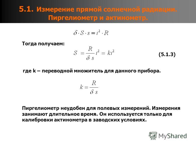5.1. Измерение прямой солнечной радиации. Пиргелиометр и актинометр. Тогда получаем: где k – переводной множитель для данного прибора. (5.1.3) Пиргелиометр неудобен для полевых измерений. Измерения занимают длительное время. Он используется только дл
