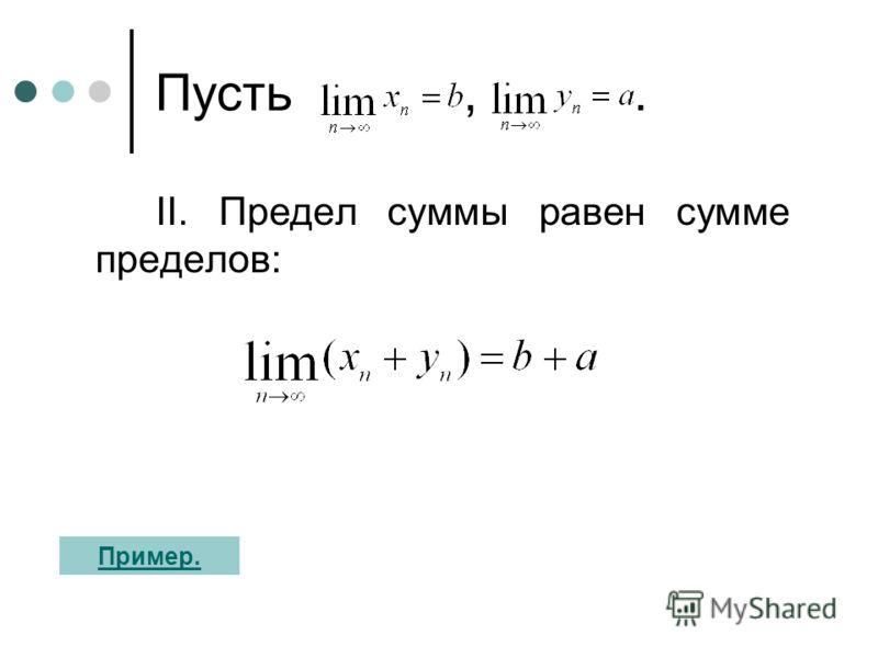 Пусть,. II. Предел суммы равен сумме пределов: Пример.