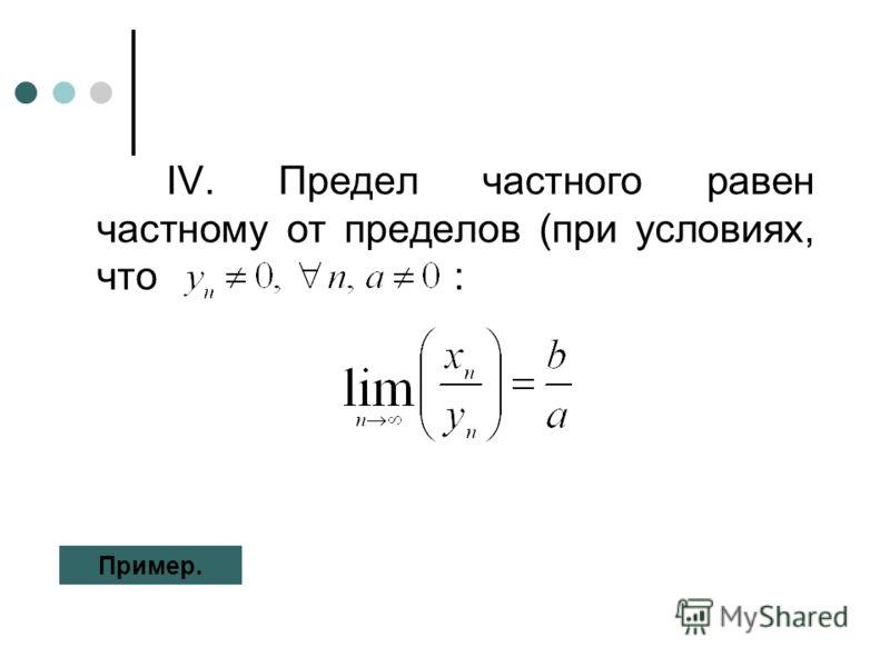 IV. Предел частного равен частному от пределов (при условиях, что : Пример.