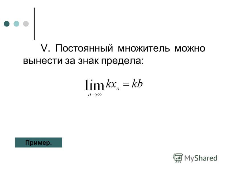 V. Постоянный множитель можно вынести за знак предела: Пример.