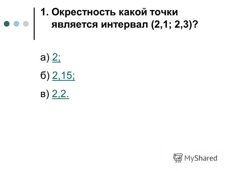 1. Окрестность какой точки является интервал (2,1; 2,3)? а) 2;2; б) 2,15;2,15; в) 2,2.2,2.