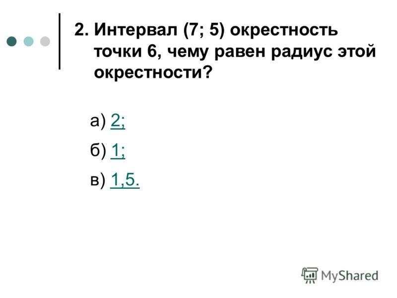 а) 2;2; б) 1;1; в) 1,5.1,5. 2. Интервал (7; 5) окрестность точки 6, чему равен радиус этой окрестности?