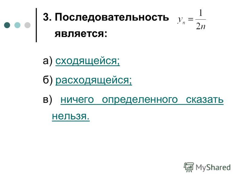 3. Последовательность является: а) сходящейся;сходящейся; б) расходящейся;расходящейся; в) ничего определенного сказать нельзя.ничего определенного сказать нельзя.