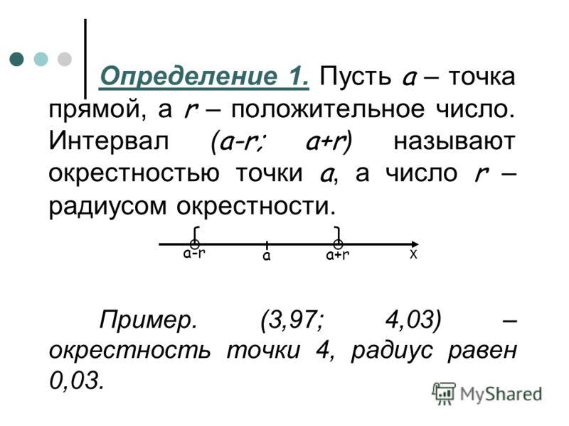 Определение 1. Пусть а – точка прямой, а r – положительное число. Интервал ( а-r; a+r ) называют окрестностью точки а, а число r – радиусом окрестности. Пример. (3,97; 4,03) – окрестность точки 4, радиус равен 0,03. х a-ra-r a+r a