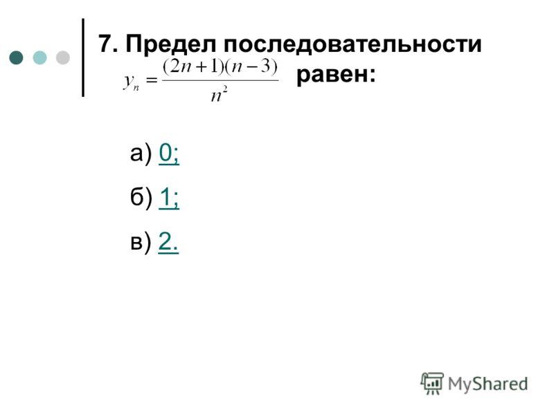 7. Предел последовательности равен: а) 0;0; б) 1;1; в) 2.2.