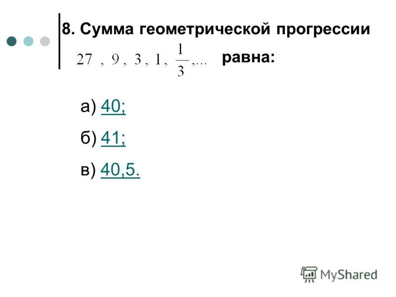 8. Сумма геометрической прогрессии равна: а) 40;40; б) 41;41; в) 40,5.40,5.