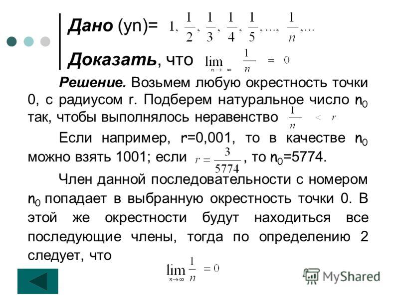 Дано (уn)= Доказать, что Решение. Возьмем любую окрестность точки 0, с радиусом r. Подберем натуральное число n 0 так, чтобы выполнялось неравенство Если например, r =0,001, то в качестве n 0 можно взять 1001; если, то n 0 =5774. Член данной последов