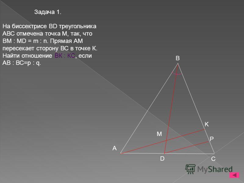 Задача 1. На биссектрисе BD треугольника АВС отмечена точка М, так, что ВМ : MD = m : n. Прямая АМ пересекает сторону ВС в точке К. Найти отношение ВК : КС, если АВ : ВС=р : q. B A K M D C P